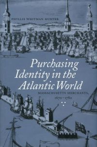 Book cover: Purchasing Identity in the Atlantic World: Massachusetts Merchants, 1670-1780, by Dr. Phyllis Hunter