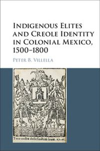 Indigenous Elites and Creole Identity in Colonial Mexico, 1500�1800